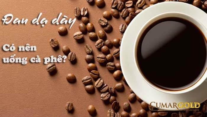 Đau dạ dày uống cà phê được không
